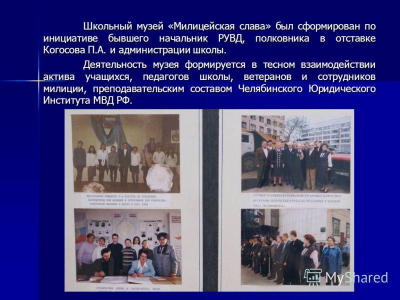 Школьный музей «Милицейская слава» был сформирован по инициативе бывшего начальник РУВД, полковника в отставке Когосова П.А. и администрации школы. Деятельность музея формируется в тесном взаимодействии актива учащихся, педагогов школы, ветеранов и с