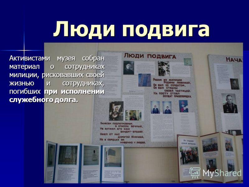 Люди подвига Активистами музея собран материал о сотрудниках милиции, рисковавших своей жизнью и сотрудниках, погибших при исполнении служебного долга.
