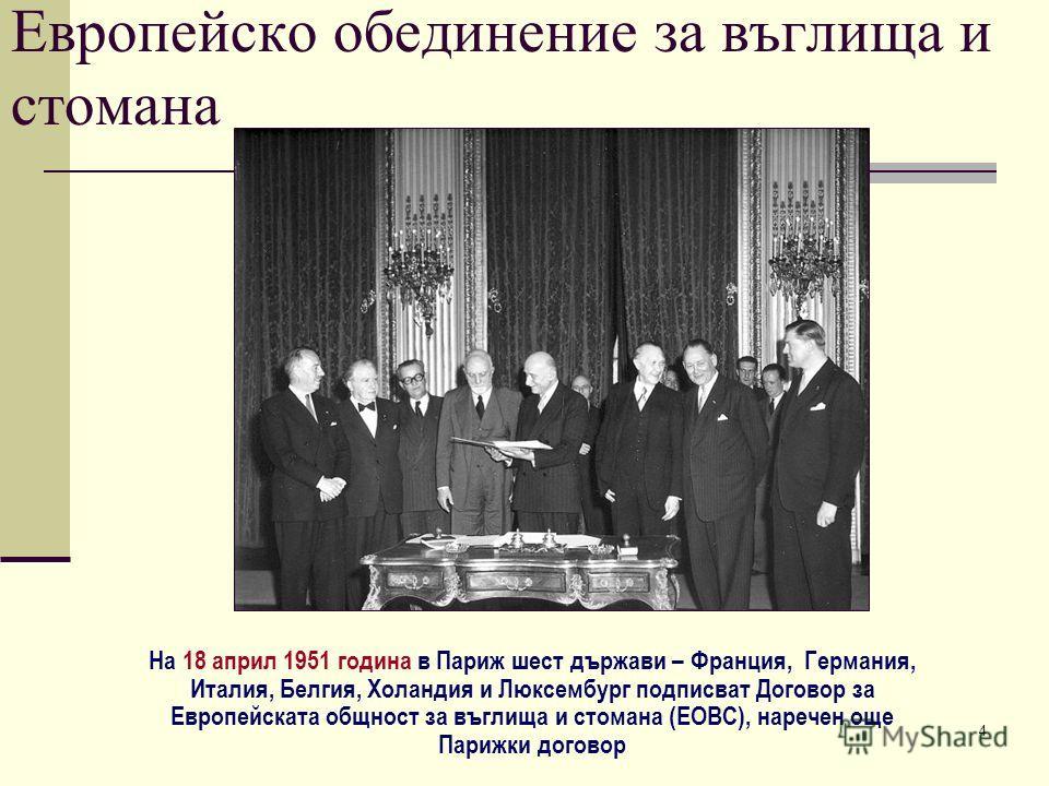 4 Европейско обединение за въглища и стомана На 18 април 1951 година в Париж шест държави – Франция, Германия, Италия, Белгия, Холандия и Люксембург подписват Договор за Европейската общност за въглища и стомана (ЕОВС), наречен още Парижки договор