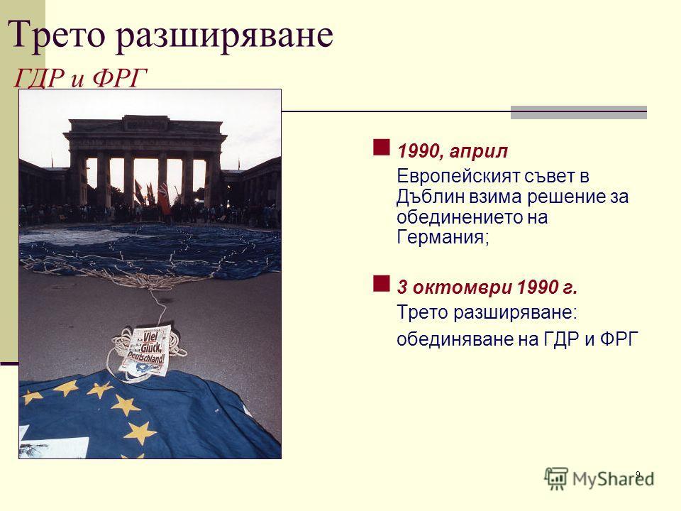 9 Трето разширяване ГДР и ФРГ 1990, април Европейският съвет в Дъблин взима решение за обединението на Германия; 3 октомври 1990 г. Трето разширяване: обединяване на ГДР и ФРГ