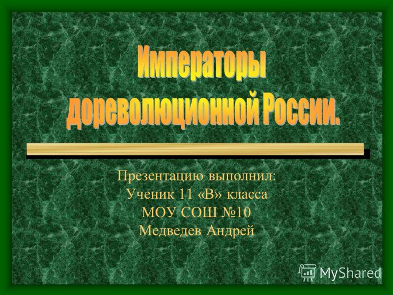 Презентацию выполнил: Ученик 11 «В» класса МОУ СОШ 10 Медведев Андрей