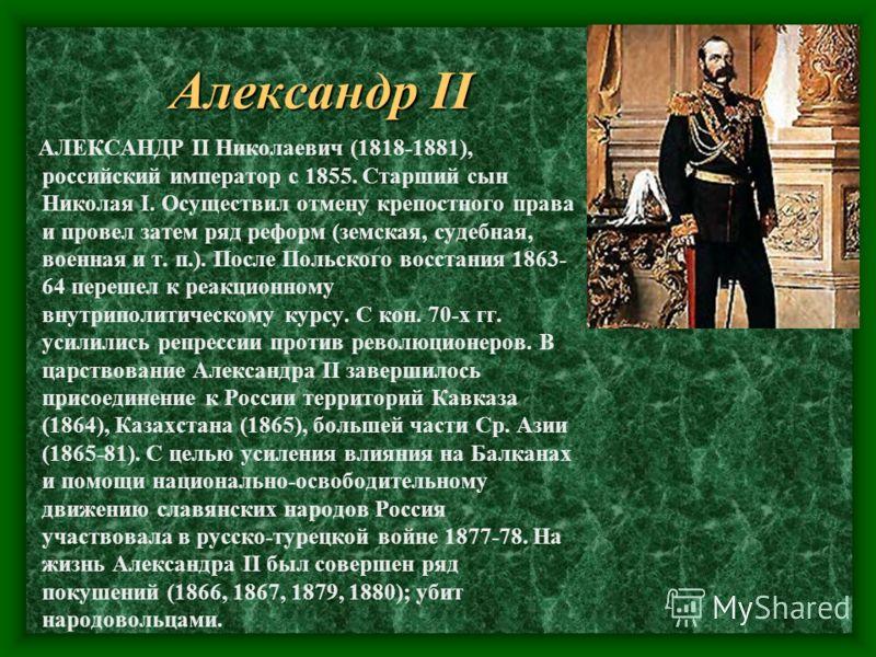 Александр II АЛЕКСАНДР II Николаевич (1818-1881), российский император с 1855. Старший сын Николая I. Осуществил отмену крепостного права и провел затем ряд реформ (земская, судебная, военная и т. п.). После Польского восстания 1863- 64 перешел к реа