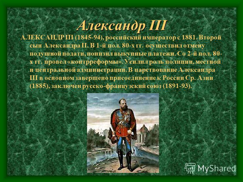Александр III АЛЕКСАНДР III (1845-94), российский император с 1881. Второй сын Александра II. В 1-й пол. 80-х гг. осуществил отмену подушной подати, понизил выкупные платежи. Со 2-й пол. 80- х гг. провел «контрреформы». Усилил роль полиции, местной и