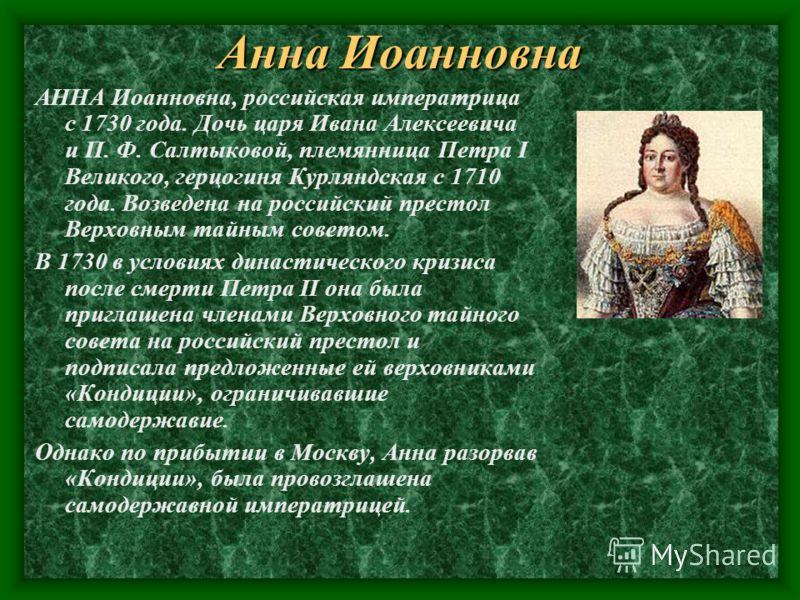 Анна Иоанновна АННА Иоанновна, российская императрица с 1730 года. Дочь царя Ивана Алексеевича и П. Ф. Салтыковой, племянница Петра I Великого, герцогиня Курляндская с 1710 года. Возведена на российский престол Верховным тайным советом. В 1730 в усло