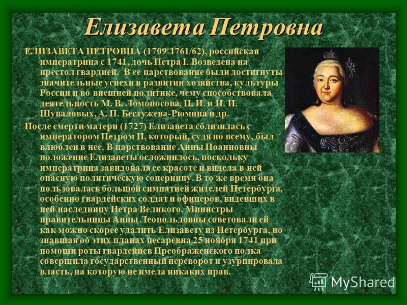 Елизавета Петровна ЕЛИЗАВЕТА ПЕТРОВНА (1709-1761/62), российская императрица с 1741, дочь Петра I. Возведена на престол гвардией. В ее царствование были достигнуты значительные успехи в развитии хозяйства, культуры России и во внешней политике, чему