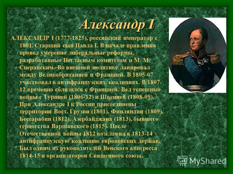 Александр I АЛЕКСАНДР I (1777-1825), российский император с 1801. Старший сын Павла I. В начале правления провел умеренно либеральные реформы, разработанные Негласным комитетом и М. М. Сперанским. Во внешней политике лавировал между Великобританией и