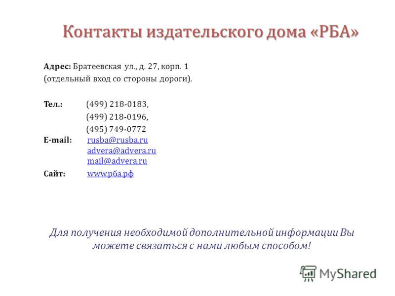 Контакты издательского дома «РБА» Адрес: Братеевская ул., д. 27, корп. 1 (отдельный вход со стороны дороги). Тел.: (499) 218-0183, (499) 218-0196, (495) 749-0772 E-mail: rusba@rusba.rurusba@rusba.ru advera@advera.ru mail@advera.ru Сайт: www.рба.рфwww