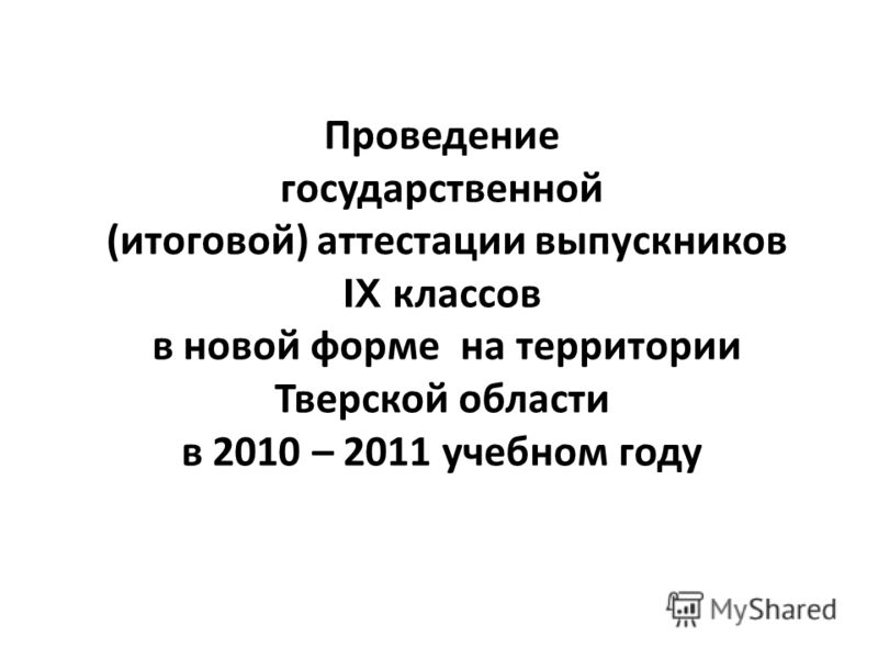 Проведение государственной ( итоговой ) аттестации выпускников IX классов в новой форме на территории Тверской области в 2010 – 2011 учебном году