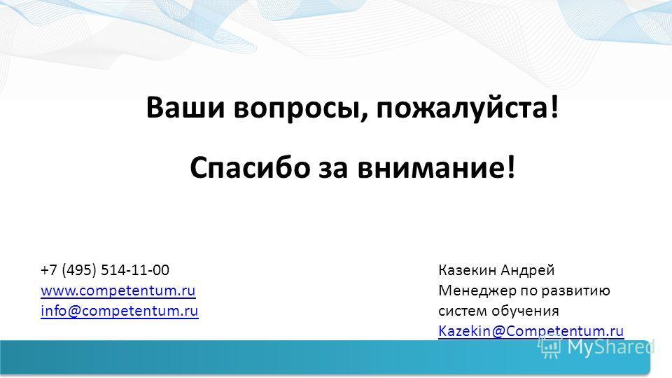 Ваши вопросы, пожалуйста! Спасибо за внимание! +7 (495) 514-11-00 www.competentum.ru info@competentum.ru Казекин Андрей Менеджер по развитию систем обучения Kazekin@Competentum.ru