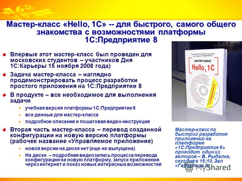 Мастер-класс «Hello, 1С» -- для быстрого, самого общего знакомства с возможностями платформы 1С:Предприятие 8 Впервые этот мастер-класс был проведен для московских студентов – участников Дня 1С:Карьеры 15 ноября 2008 года) Задача мастер-класса – нагл