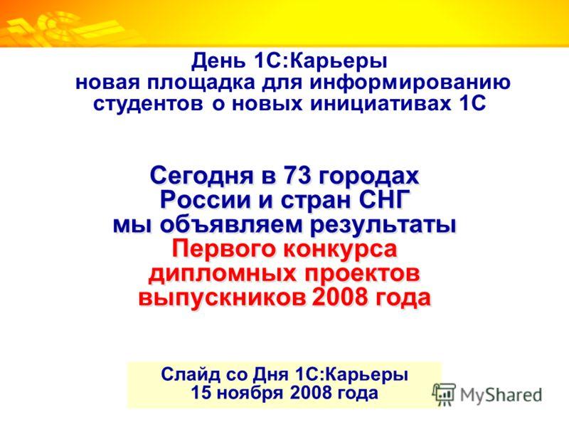 Сегодня в 73 городах России и стран СНГ мы объявляем результаты Первого конкурса дипломных проектов выпускников 2008 года Слайд со Дня 1С:Карьеры 15 ноября 2008 года День 1С:Карьеры новая площадка для информированию студентов о новых инициативах 1С