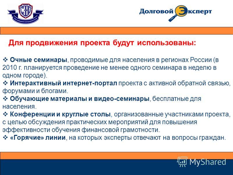 Для продвижения проекта будут использованы: Очные семинары, проводимые для населения в регионах России (в 2010 г. планируется проведение не менее одного семинара в неделю в одном городе). Интерактивный интернет-портал проекта с активной обратной связ