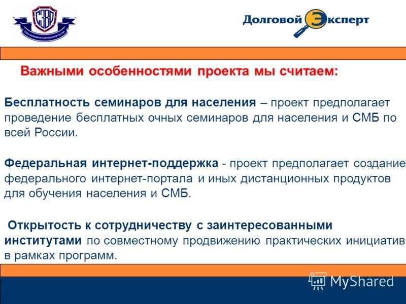 Важными особенностями проекта мы считаем: Бесплатность семинаров для населения – проект предполагает проведение бесплатных очных семинаров для населения и СМБ по всей России. Федеральная интернет-поддержка - проект предполагает создание федерального