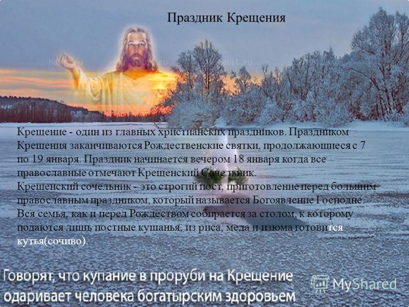 Праздник Крещения Крещение - один из главных христианских праздников. Праздником Крещения заканчиваются Рождественские святки, продолжающиеся с 7 по 19 января. Праздник начинается вечером 18 января когда все православные отмечают Крещенский Сочельник
