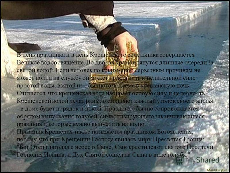 В день праздника и в день Крещенского сочельника совершается Великое водоосвящение. Во дворах храмов тянутся длинные очереди за святой водой. Если человек по каким-либо серьезным причинам не может пойти на службу он может прибегнуть к целительной сил