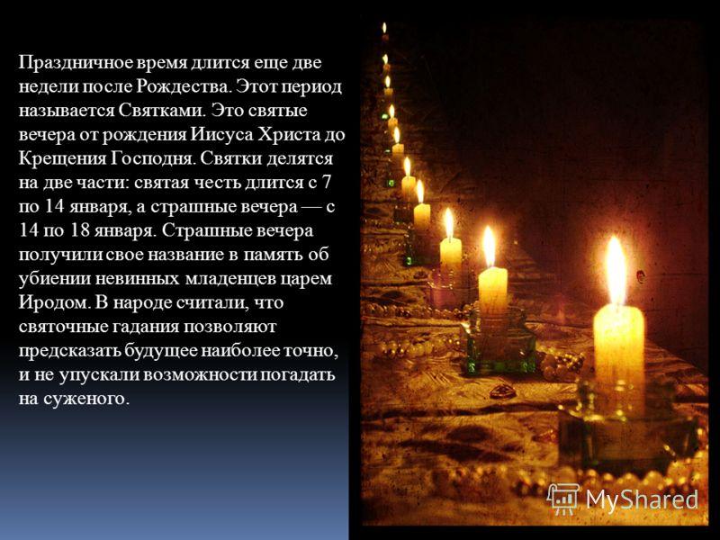 Праздничное время длится еще две недели после Рождества. Этот период называется Святками. Это святые вечера от рождения Иисуса Христа до Крещения Господня. Святки делятся на две части: святая честь длится с 7 по 14 января, а страшные вечера с 14 по 1