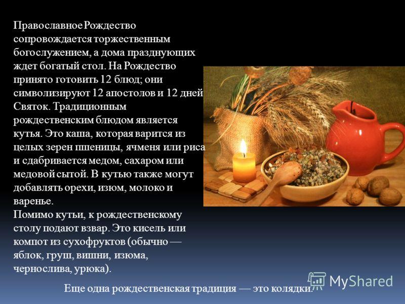 Православное Рождество сопровождается торжественным богослужением, а дома празднующих ждет богатый стол. На Рождество принято готовить 12 блюд; они символизируют 12 апостолов и 12 дней Святок. Традиционным рождественским блюдом является кутья. Это ка