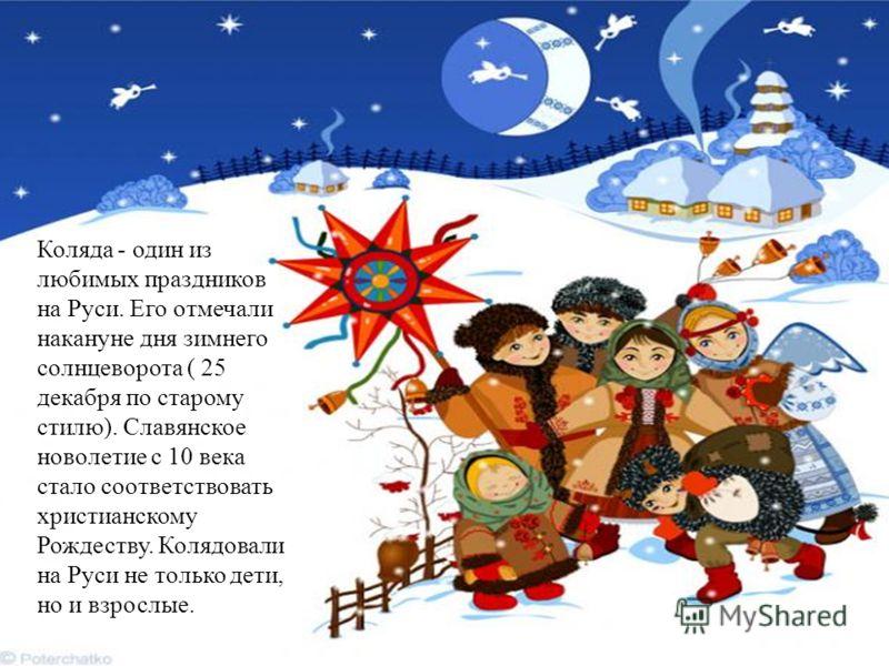 Коляда - один из любимых праздников на Руси. Его отмечали накануне дня зимнего солнцеворота ( 25 декабря по старому стилю). Славянское новолетие с 10 века стало соответствовать христианскому Рождеству. Колядовали на Руси не только дети, но и взрослые