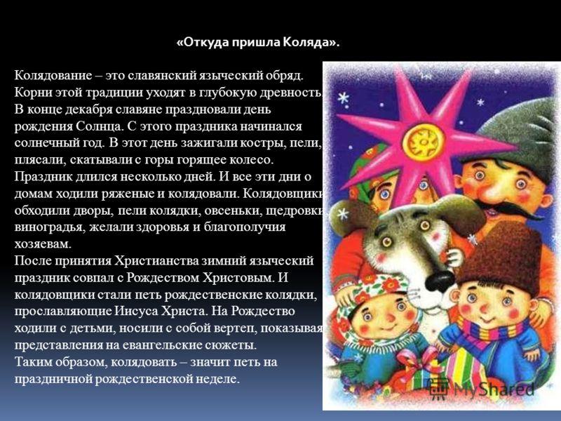 «Откуда пришла Коляда». Колядование – это славянский языческий обряд. Корни этой традиции уходят в глубокую древность. В конце декабря славяне праздновали день рождения Солнца. С этого праздника начинался солнечный год. В этот день зажигали костры, п
