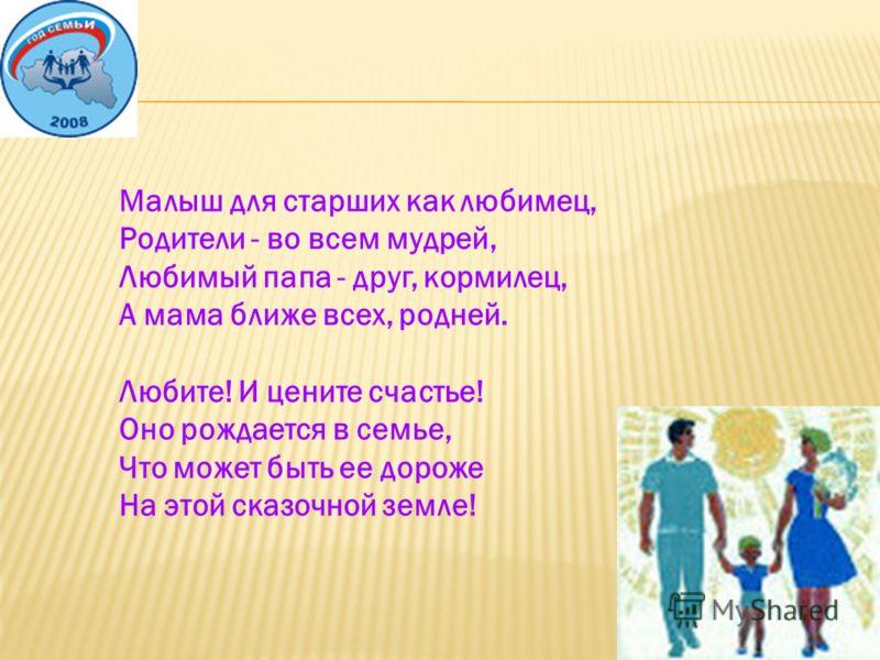 Малыш для старших как любимец, Родители - во всем мудрей, Любимый папа - друг, кормилец, А мама ближе всех, родней. Любите! И цените счастье! Оно рождается в семье, Что может быть ее дороже На этой сказочной земле!