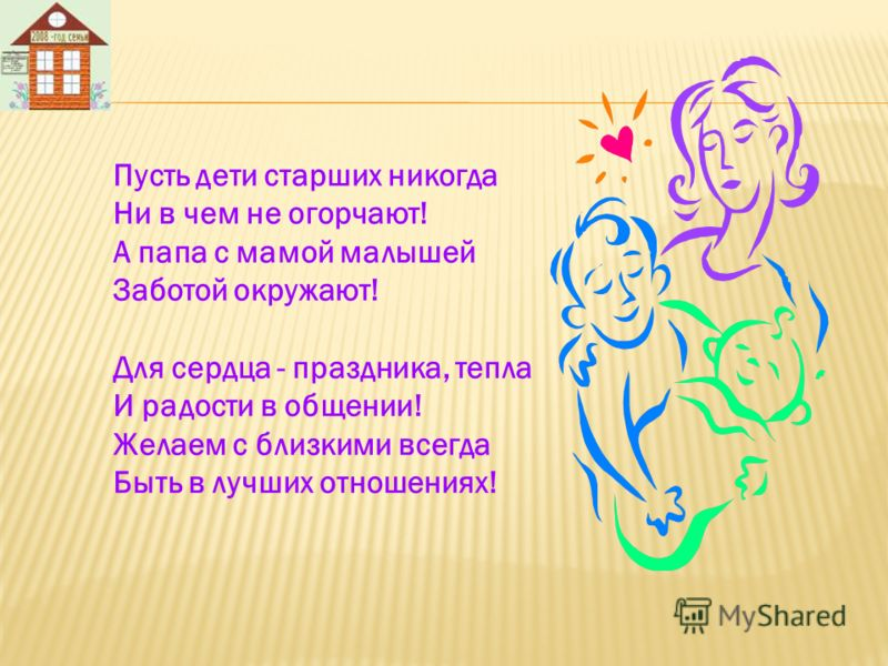 Пусть дети старших никогда Ни в чем не огорчают! А папа с мамой малышей Заботой окружают! Для сердца - праздника, тепла И радости в общении! Желаем с близкими всегда Быть в лучших отношениях!