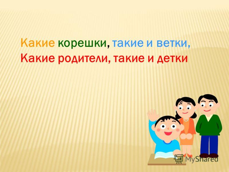 Какие корешки, такие и ветки, Какие родители, такие и детки