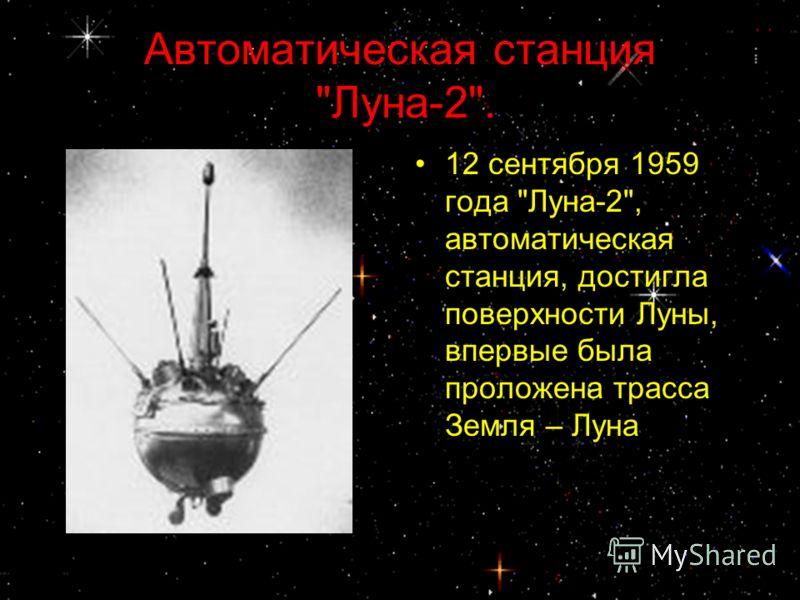 Автоматическая станция Луна-2. 12 сентября 1959 года Луна-2, автоматическая станция, достигла поверхности Луны, впервые была проложена трасса Земля – Луна