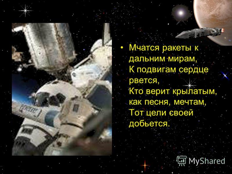 Мчатся ракеты к дальним мирам, К подвигам сердце рвется, Кто верит крылатым, как песня, мечтам, Тот цели своей добьется.
