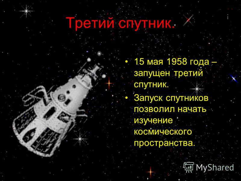 Третий спутник. 15 мая 1958 года – запущен третий спутник. Запуск спутников позволил начать изучение космического пространства.