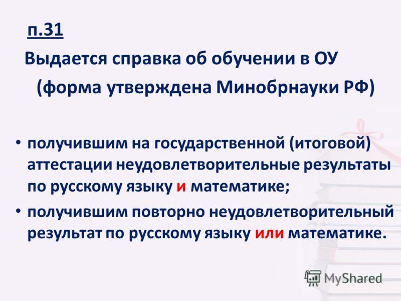 п.31 Выдается справка об обучении в ОУ (форма утверждена Минобрнауки РФ) получившим на государственной (итоговой) аттестации неудовлетворительные результаты по русскому языку и математике; получившим повторно неудовлетворительный результат по русском