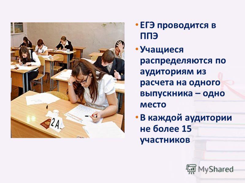 ЕГЭ проводится в ППЭ Учащиеся распределяются по аудиториям из расчета на одного выпускника – одно место В каждой аудитории не более 15 участников