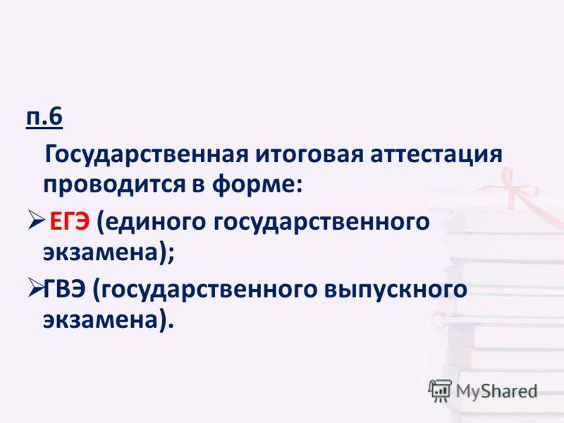 п.6 Государственная итоговая аттестация проводится в форме: ЕГЭ (единого государственного экзамена); ГВЭ (государственного выпускного экзамена).