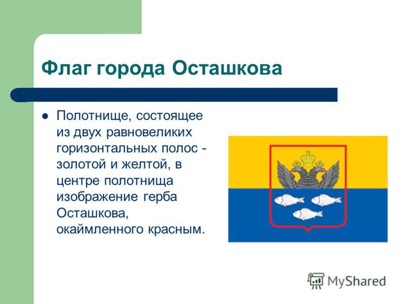 Флаг города Осташкова Полотнище, состоящее из двух равновеликих горизонтальных полос - золотой и желтой, в центре полотнища изображение герба Осташкова, окаймленного красным.