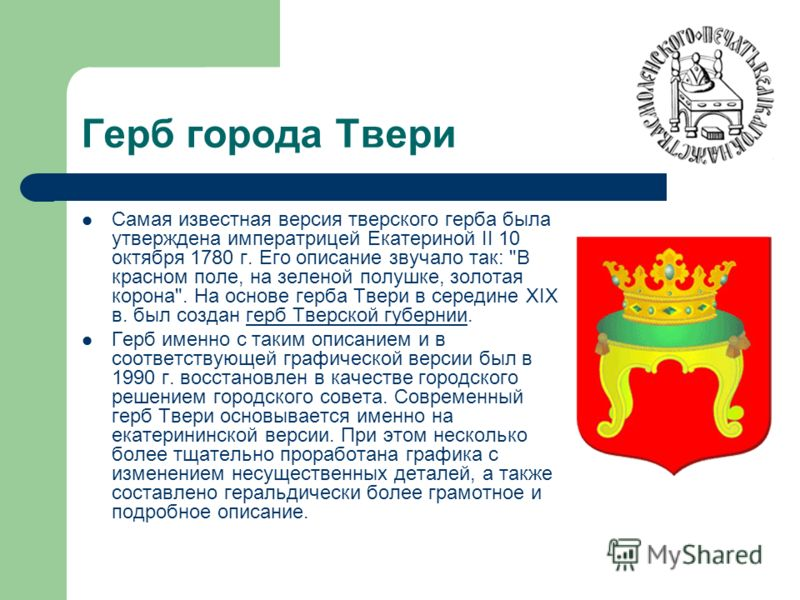 Герб города Твери Самая известная версия тверского герба была утверждена императрицей Екатериной II 10 октября 1780 г. Его описание звучало так: