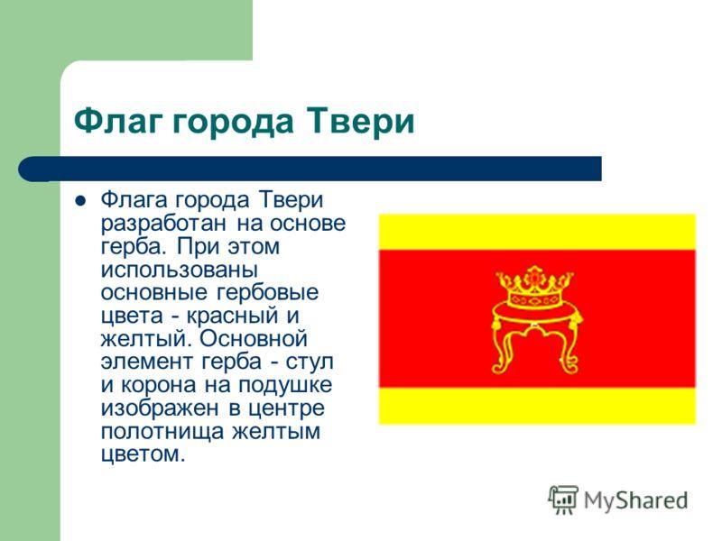 Флаг города Твери Флага города Твери разработан на основе герба. При этом использованы основные гербовые цвета - красный и желтый. Основной элемент герба - стул и корона на подушке изображен в центре полотнища желтым цветом.