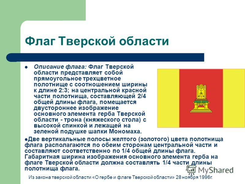 Флаг Тверской области Описание флага: Флаг Тверской области представляет собой прямоугольное трехцветное полотнище с соотношением ширины к длине 2:3; на центральной красной части полотнища, составляющей 2/4 общей длины флага, помещается двустороннее