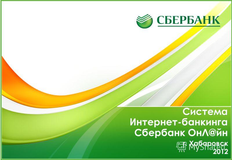 г. Хабаровск 2012 г. Хабаровск 2012 Система Интернет-банкинга Сбербанк ОнЛ@йн