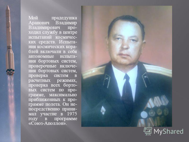 Мой прадедушка Аранович Владимир Владимирович про - ходил службу в центре испытаний космичес - ких средств. Испыта - ния космических кора - блей включали в себя автономные испыта - ния бортовых систем, проверочные включе - ния бортовых систем, провер