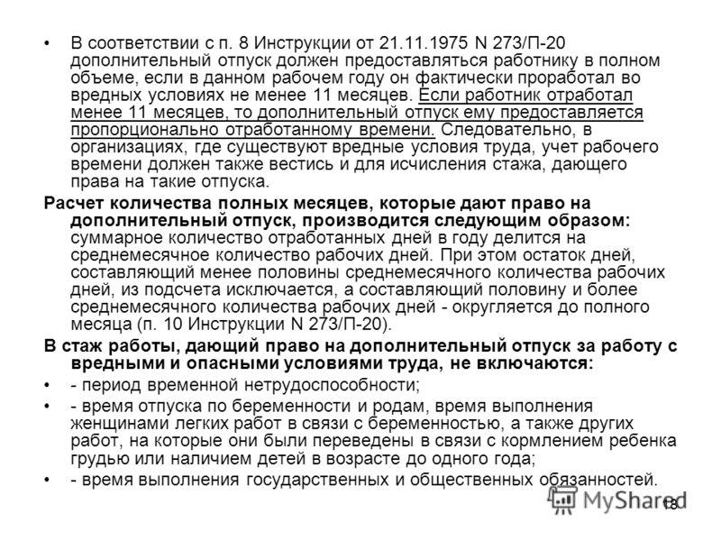 18 В соответствии с п. 8 Инструкции от 21.11.1975 N 273/П-20 дополнительный отпуск должен предоставляться работнику в полном объеме, если в данном рабочем году он фактически проработал во вредных условиях не менее 11 месяцев. Если работник отработал