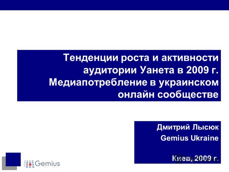 Тенденции роста и активности аудитории Уанета в 2009 г. Медиапотребление в украинском онлайн сообществе Дмитрий Лысюк Gemius Ukraine Киев, 2009 г.