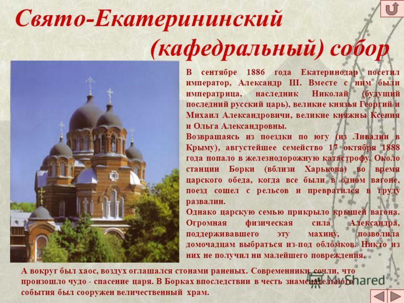 Свято-Екатерининский (кафедральный) собор В сентябре 1886 года Екатеринодар посетил император, Александр III. Вместе с ним были императрица, наследник Николай (будущий последний русский царь), великие князья Георгий и Михаил Александровичи, великие к