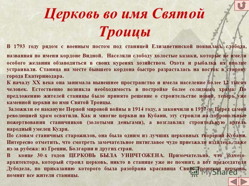 Церковь во имя Святой Троицы В 1793 году рядом с военным постом под станицей Елизаветинской появилась слобода, названная по имени кордоне Видной. Населяли слободу холостые казаки, которые не имели особого желания обзаводиться в своих куренях хозяйств