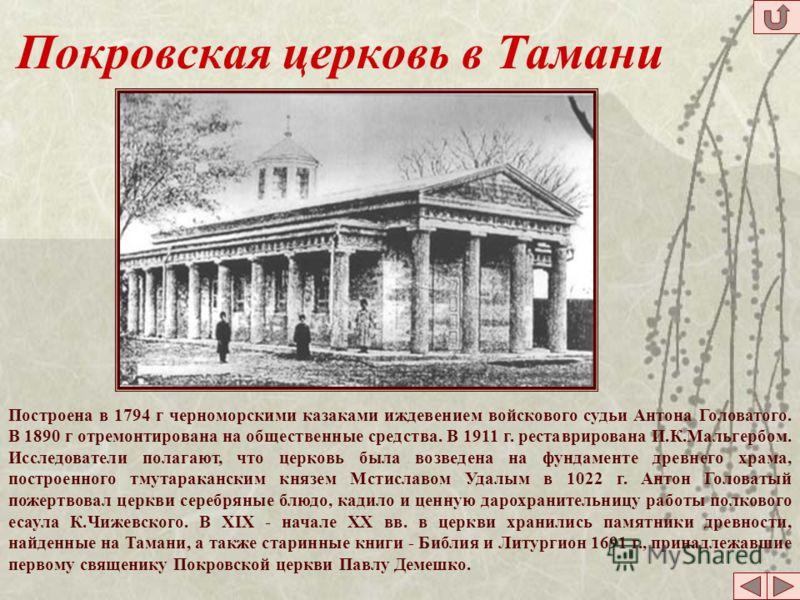 Покровская церковь в Тамани Построена в 1794 г черноморскими казаками иждевением войскового судьи Антона Головатого. В 1890 г отремонтирована на общественные средства. В 1911 г. реставрирована И.К.Мальгербом. Исследователи полагают, что церковь была