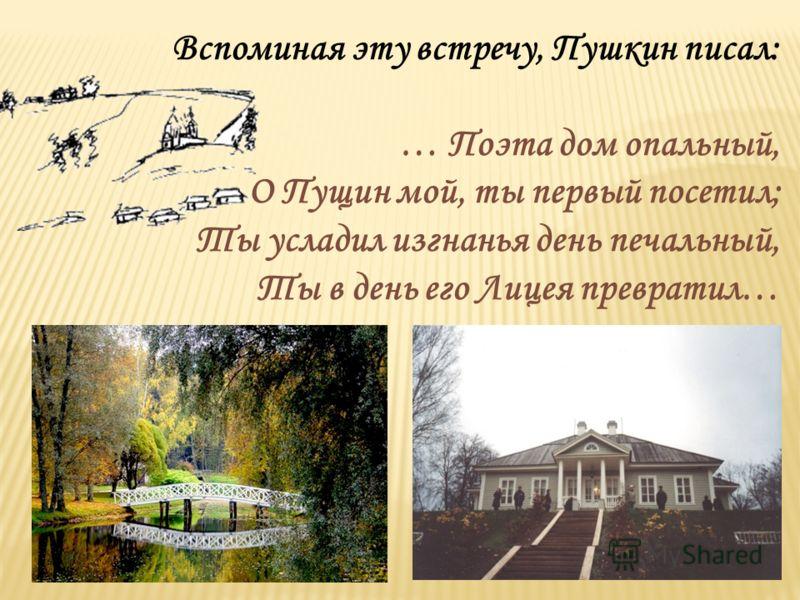 Вспоминая эту встречу, Пушкин писал: … Поэта дом опальный, О Пущин мой, ты первый посетил; Ты усладил изгнанья день печальный, Ты в день его Лицея превратил…