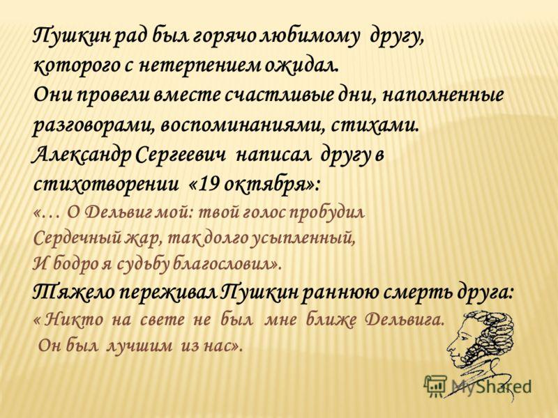 Пушкин рад был горячо любимому другу, которого с нетерпением ожидал. Они провели вместе счастливые дни, наполненные разговорами, воспоминаниями, стихами. Александр Сергеевич написал другу в стихотворении «19 октября»: «… О Дельвиг мой: твой голос про