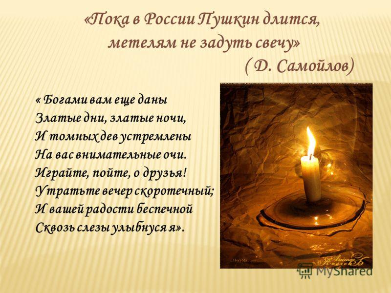 «Пока в России Пушкин длится, метелям не задуть свечу» ( Д. Самойлов) « Богами вам еще даны Златые дни, златые ночи, И томных дев устремлены На вас внимательные очи. Играйте, пойте, о друзья! Утратьте вечер скоротечный; И вашей радости беспечной Скво