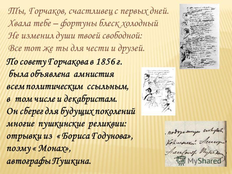 По совету Горчакова в 1856 г. была объявлена амнистия всем политическим ссыльным, в том числе и декабристам. Он сберег для будущих поколений многие пушкинские реликвии: отрывки из « Бориса Годунова», поэму « Монах», автографы Пушкина. Ты, Горчаков, с