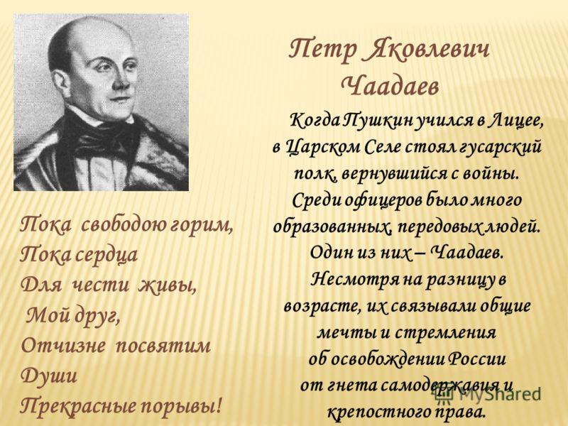 Когда Пушкин учился в Лицее, в Царском Селе стоял гусарский полк, вернувшийся с войны. Среди офицеров было много образованных, передовых людей. Один из них – Чаадаев. Несмотря на разницу в возрасте, их связывали общие мечты и стремления об освобожден