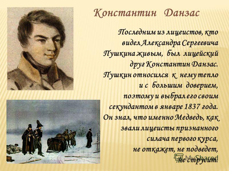 Последним из лицеистов, кто видел Александра Сергеевича Пушкина живым, был лицейский друг Константин Данзас. Пушкин относился к нему тепло и с большим доверием, поэтому и выбрал его своим секундантом в январе 1837 года. Он знал, что именно Медведь, к