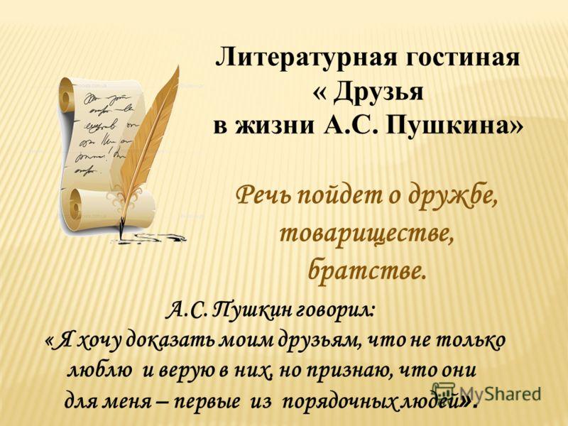 Литературная гостиная « Друзья в жизни А.С. Пушкина» А.С. Пушкин говорил: « Я хочу доказать моим друзьям, что не только люблю и верую в них, но признаю, что они для меня – первые из порядочных людей ». Речь пойдет о дружбе, товариществе, братстве.